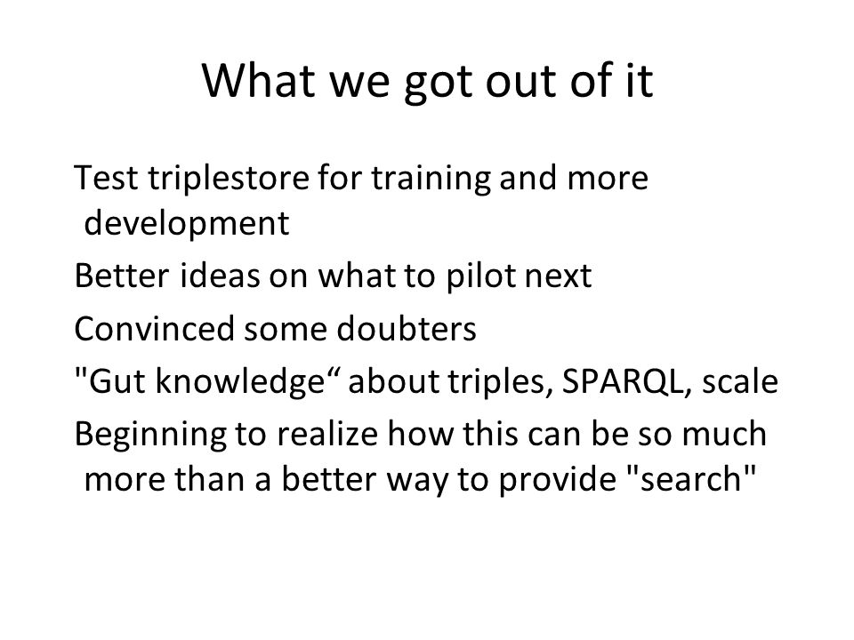 What we got out of it Test triplestore for training and more development Better ideas on what to pilot next Convinced some doubters Gut knowledge about triples, SPARQL, scale Beginning to realize how this can be so much more than a better way to provide search