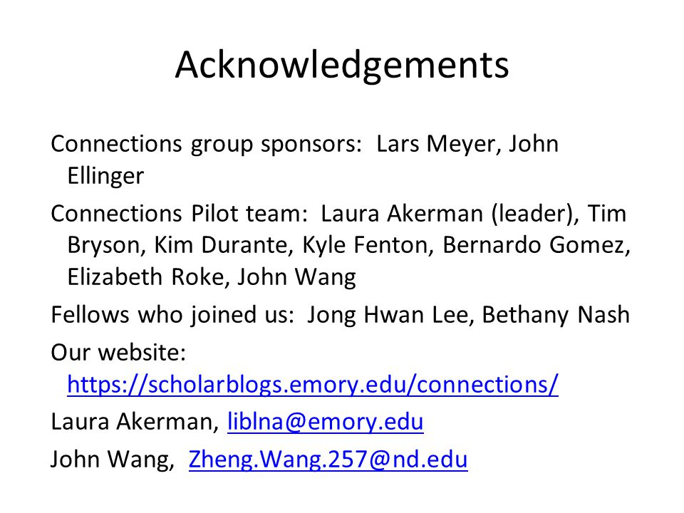 Acknowledgements Connections group sponsors: Lars Meyer, John Ellinger Connections Pilot team: Laura Akerman (leader), Tim Bryson, Kim Durante, Kyle Fenton, Bernardo Gomez, Elizabeth Roke, John Wang Fellows who joined us: Jong Hwan Lee, Bethany Nash Our website: https://scholarblogs.emory.edu/connections/ https://scholarblogs.emory.edu/connections/ Laura Akerman, liblna@emory.eduliblna@emory.edu John Wang, Zheng.Wang.257@nd.eduZheng.Wang.257@nd.edu
