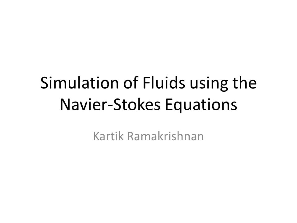 Simulation of Fluids using the Navier-Stokes Equations Kartik Ramakrishnan