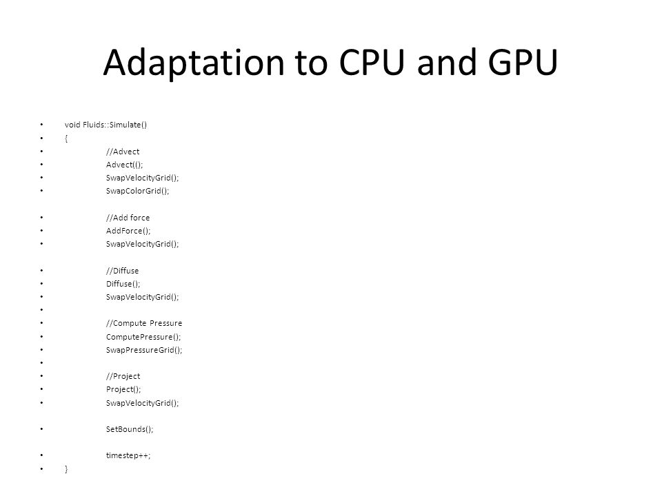 Adaptation to CPU and GPU void Fluids::Simulate() { //Advect Advect((); SwapVelocityGrid(); SwapColorGrid(); //Add force AddForce(); SwapVelocityGrid(); //Diffuse Diffuse(); SwapVelocityGrid(); //Compute Pressure ComputePressure(); SwapPressureGrid(); //Project Project(); SwapVelocityGrid(); SetBounds(); timestep++; }