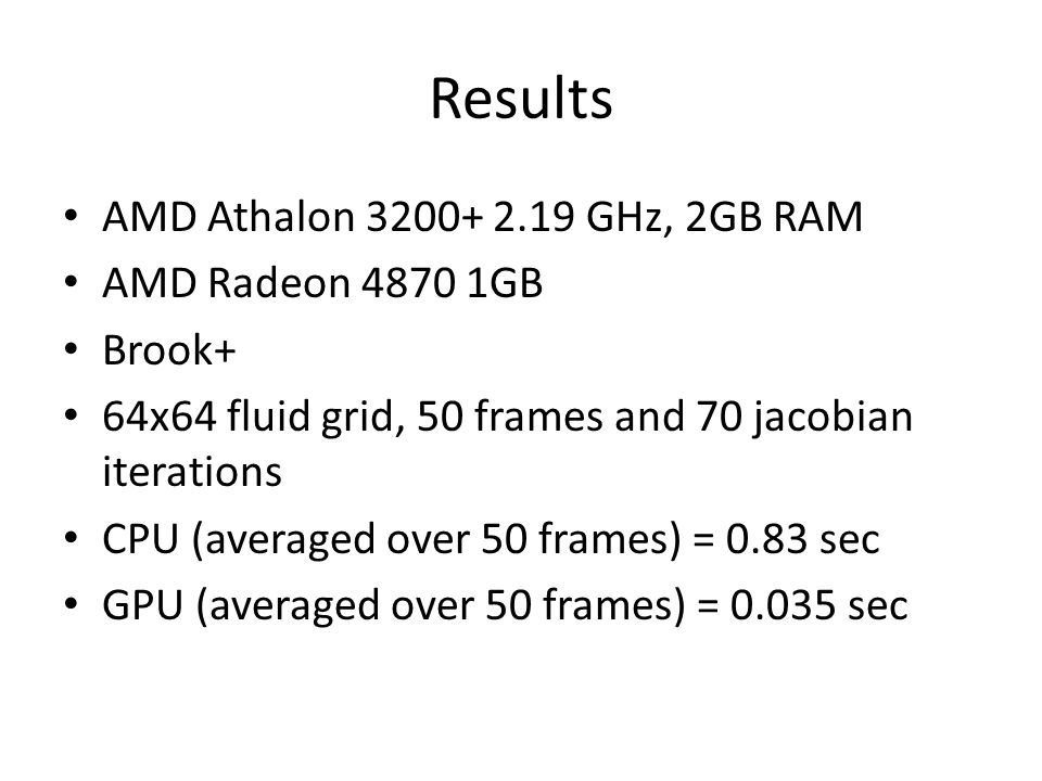 Results AMD Athalon 3200+ 2.19 GHz, 2GB RAM AMD Radeon 4870 1GB Brook+ 64x64 fluid grid, 50 frames and 70 jacobian iterations CPU (averaged over 50 frames) = 0.83 sec GPU (averaged over 50 frames) = 0.035 sec