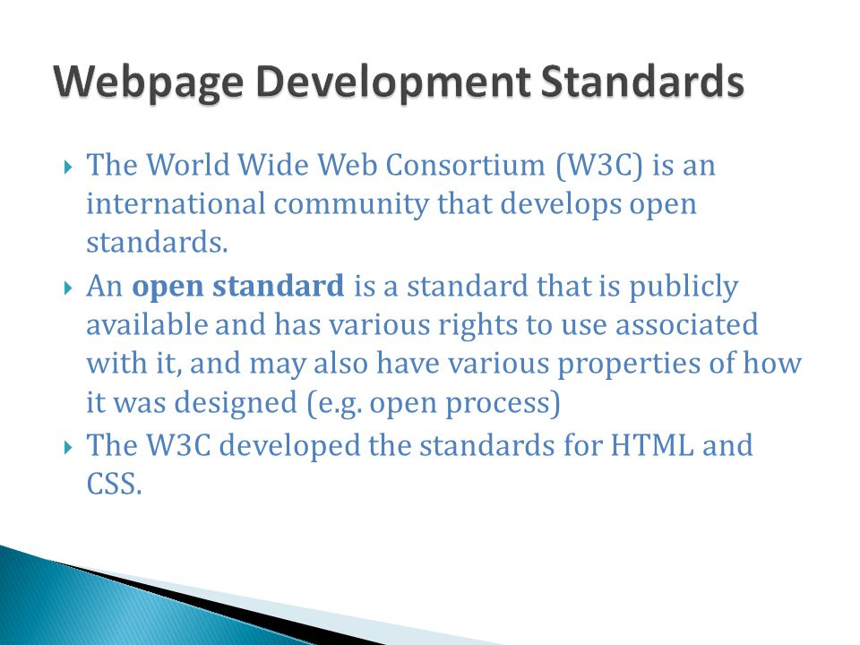  The World Wide Web Consortium (W3C) is an international community that develops open standards.  An open standard is a standard that is publicly av