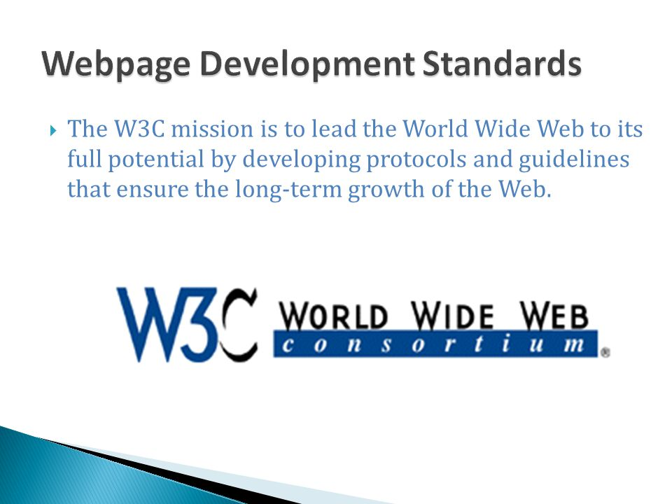  The W3C mission is to lead the World Wide Web to its full potential by developing protocols and guidelines that ensure the long-term growth of the W
