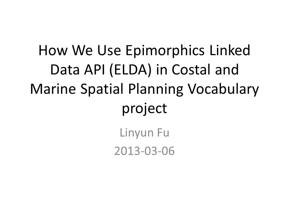 How We Use Epimorphics Linked Data API (ELDA) in Costal and Marine Spatial Planning Vocabulary project Linyun Fu 2013-03-06