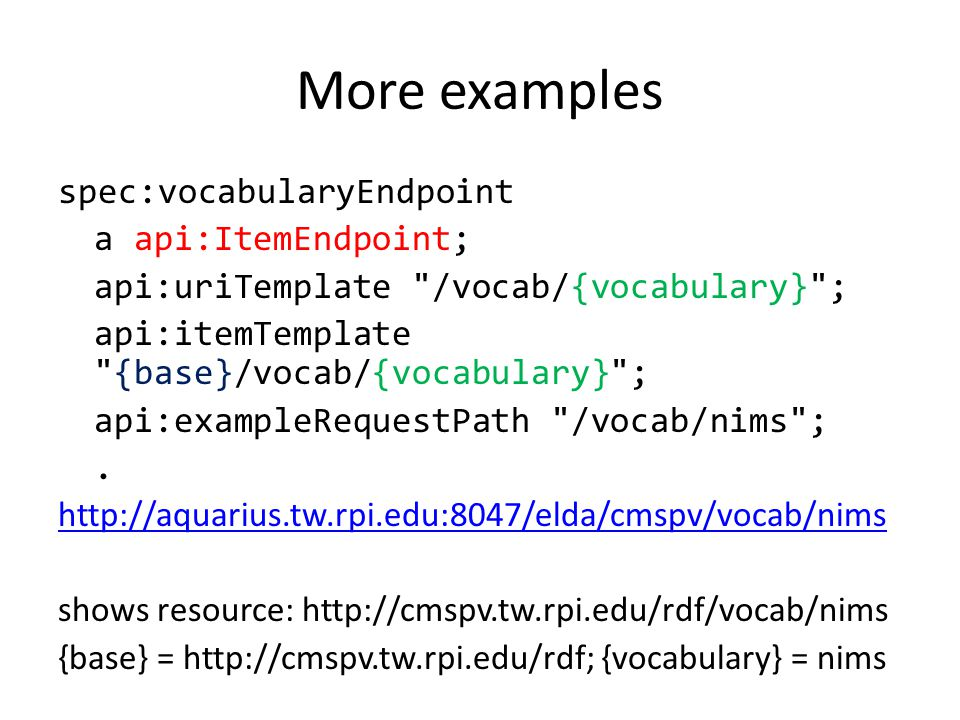 More examples spec:vocabularyEndpoint a api:ItemEndpoint; api:uriTemplate /vocab/{vocabulary} ; api:itemTemplate {base}/vocab/{vocabulary} ; api:exampleRequestPath /vocab/nims ;.