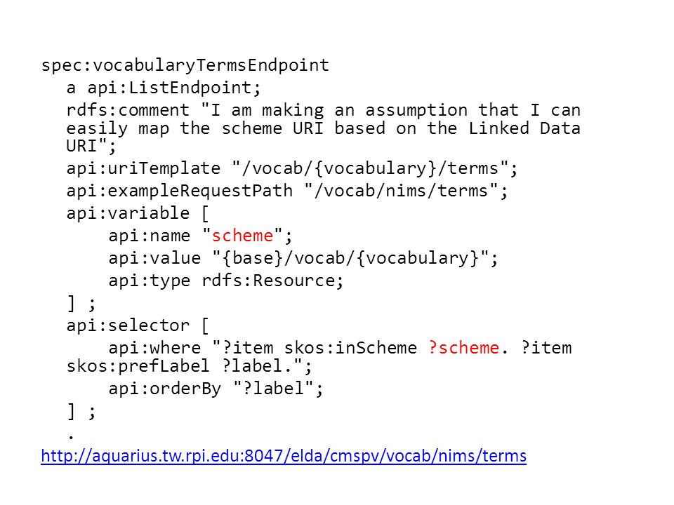spec:vocabularyTermsEndpoint a api:ListEndpoint; rdfs:comment I am making an assumption that I can easily map the scheme URI based on the Linked Data URI ; api:uriTemplate /vocab/{vocabulary}/terms ; api:exampleRequestPath /vocab/nims/terms ; api:variable [ api:name scheme ; api:value {base}/vocab/{vocabulary} ; api:type rdfs:Resource; ] ; api:selector [ api:where ?item skos:inScheme ?scheme.