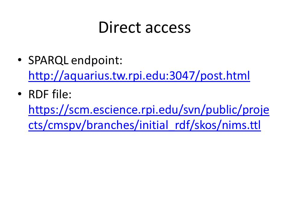 Direct access SPARQL endpoint: http://aquarius.tw.rpi.edu:3047/post.html http://aquarius.tw.rpi.edu:3047/post.html RDF file: https://scm.escience.rpi.edu/svn/public/proje cts/cmspv/branches/initial_rdf/skos/nims.ttl https://scm.escience.rpi.edu/svn/public/proje cts/cmspv/branches/initial_rdf/skos/nims.ttl