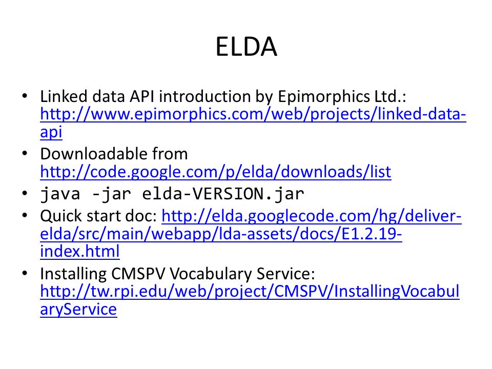 ELDA Linked data API introduction by Epimorphics Ltd.: http://www.epimorphics.com/web/projects/linked-data- api http://www.epimorphics.com/web/projects/linked-data- api Downloadable from http://code.google.com/p/elda/downloads/list http://code.google.com/p/elda/downloads/list java -jar elda-VERSION.jar Quick start doc: http://elda.googlecode.com/hg/deliver- elda/src/main/webapp/lda-assets/docs/E1.2.19- index.htmlhttp://elda.googlecode.com/hg/deliver- elda/src/main/webapp/lda-assets/docs/E1.2.19- index.html Installing CMSPV Vocabulary Service: http://tw.rpi.edu/web/project/CMSPV/InstallingVocabul aryService http://tw.rpi.edu/web/project/CMSPV/InstallingVocabul aryService