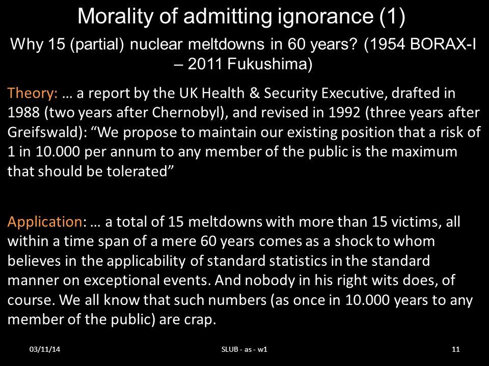 03/11/14SLUB - as - w111 Why 15 (partial) nuclear meltdowns in 60 years? (1954 BORAX-I – 2011 Fukushima) Morality of admitting ignorance (1) Applicati