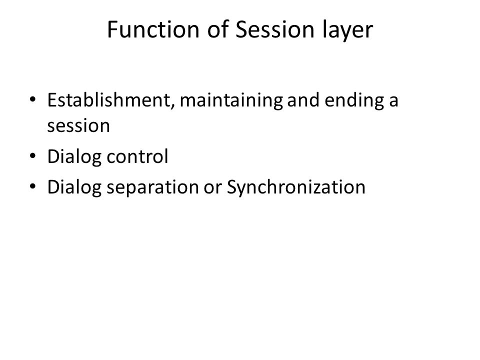 Function of Session layer Establishment, maintaining and ending a session Dialog control Dialog separation or Synchronization