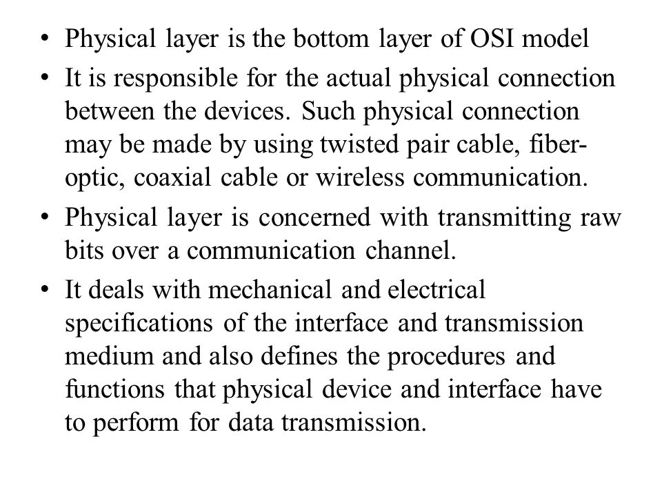 Physical layer is the bottom layer of OSI model It is responsible for the actual physical connection between the devices.