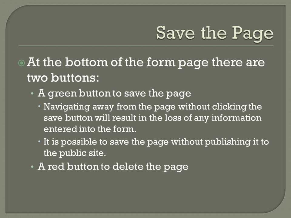 At the bottom of the form page there are two buttons: A green button to save the page  Navigating away from the page without clicking the save button will result in the loss of any information entered into the form.