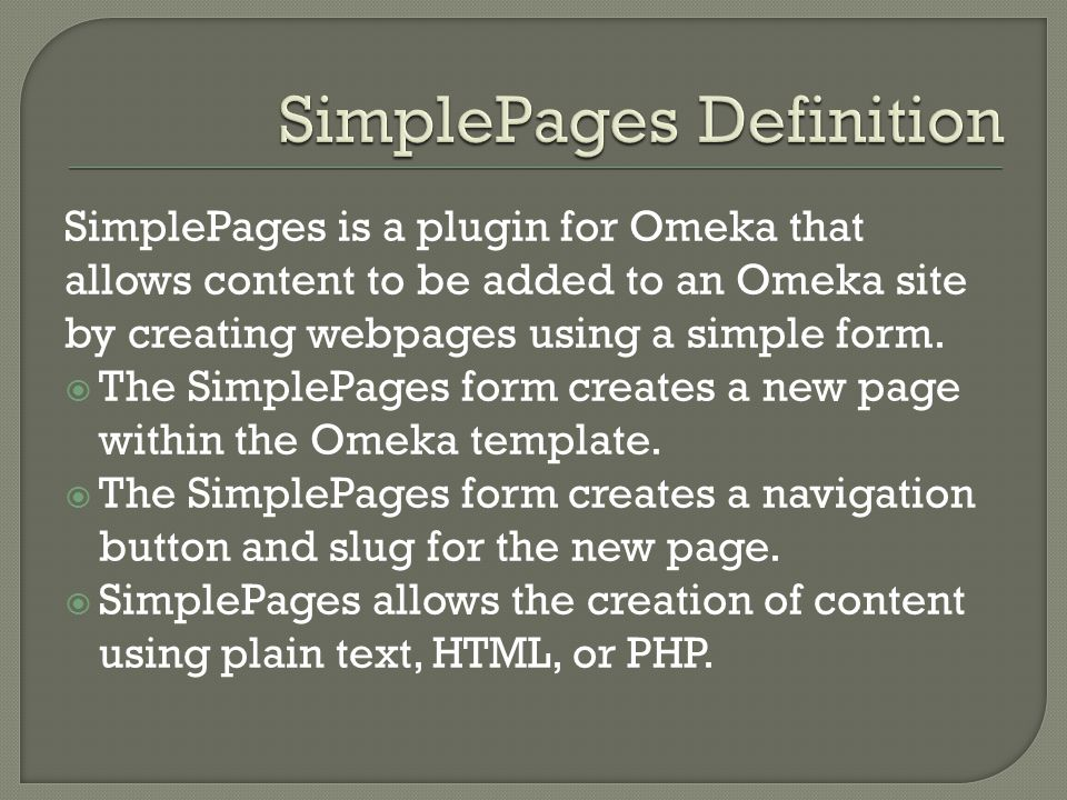 SimplePages is a plugin for Omeka that allows content to be added to an Omeka site by creating webpages using a simple form.