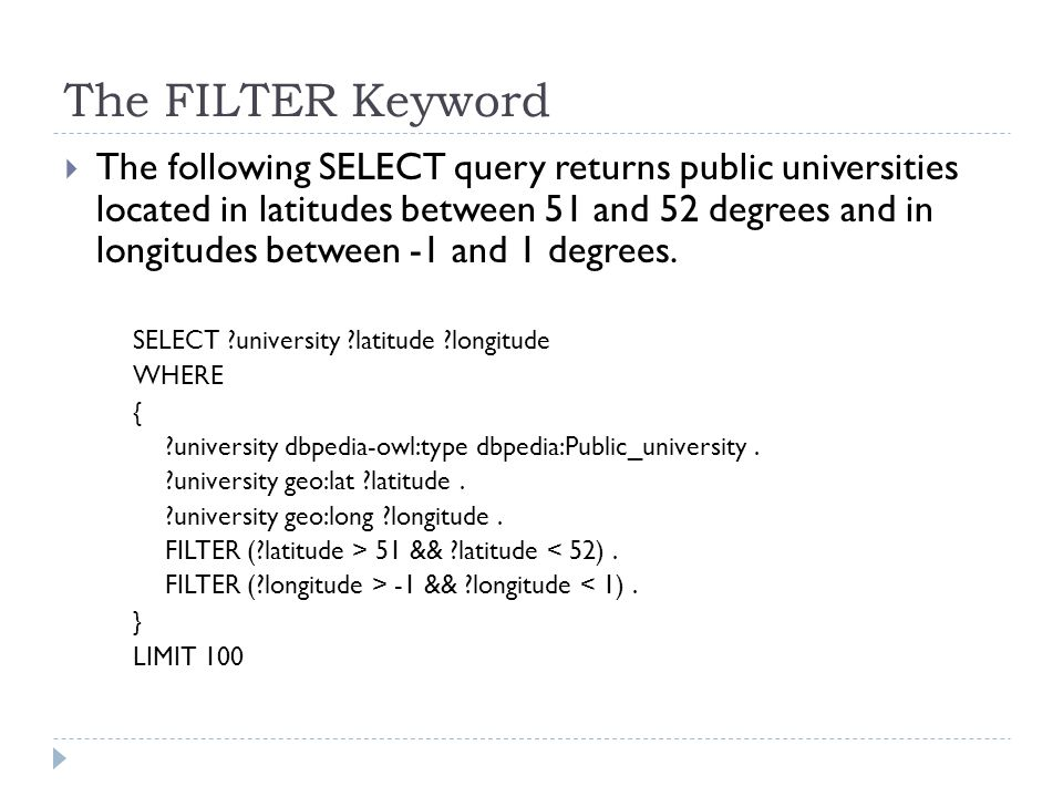 The FILTER Keyword  The following SELECT query returns public universities located in latitudes between 51 and 52 degrees and in longitudes between -1 and 1 degrees.