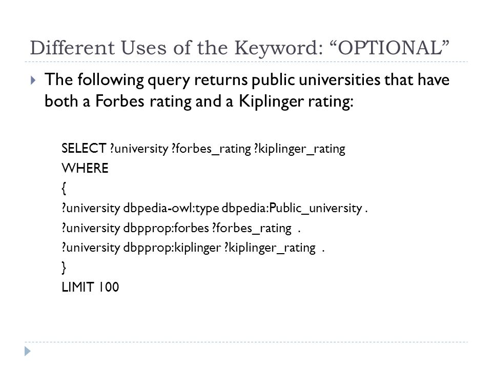 Different Uses of the Keyword: OPTIONAL  The following query returns public universities that have both a Forbes rating and a Kiplinger rating: SELECT ?university ?forbes_rating ?kiplinger_rating WHERE { ?university dbpedia-owl:type dbpedia:Public_university.