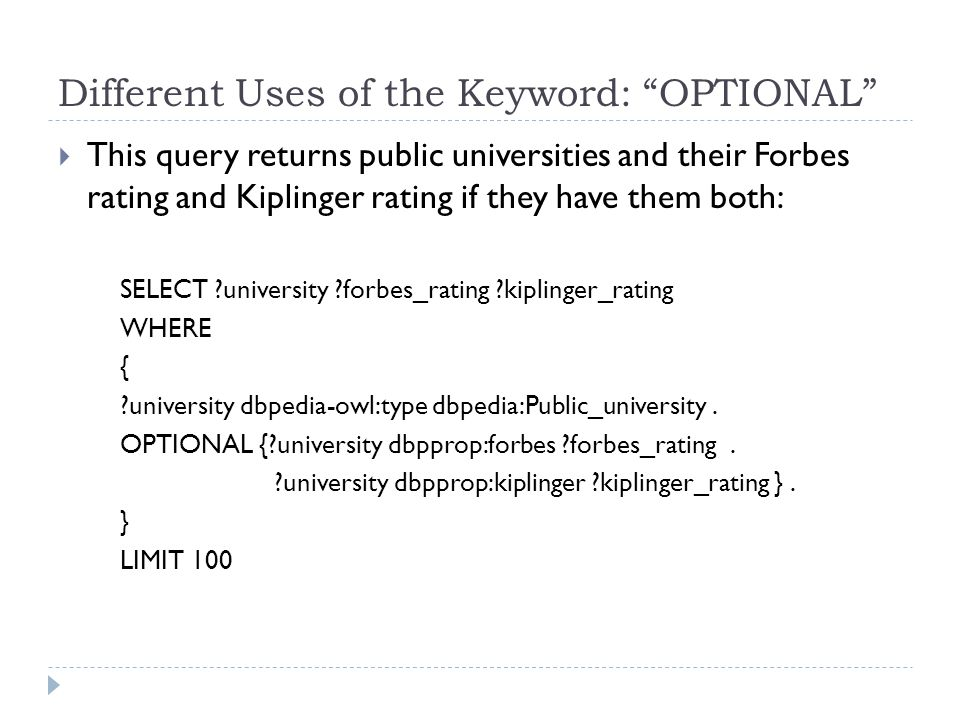 Different Uses of the Keyword: OPTIONAL  This query returns public universities and their Forbes rating and Kiplinger rating if they have them both: SELECT university forbes_rating kiplinger_rating WHERE { university dbpedia-owl:type dbpedia:Public_university.