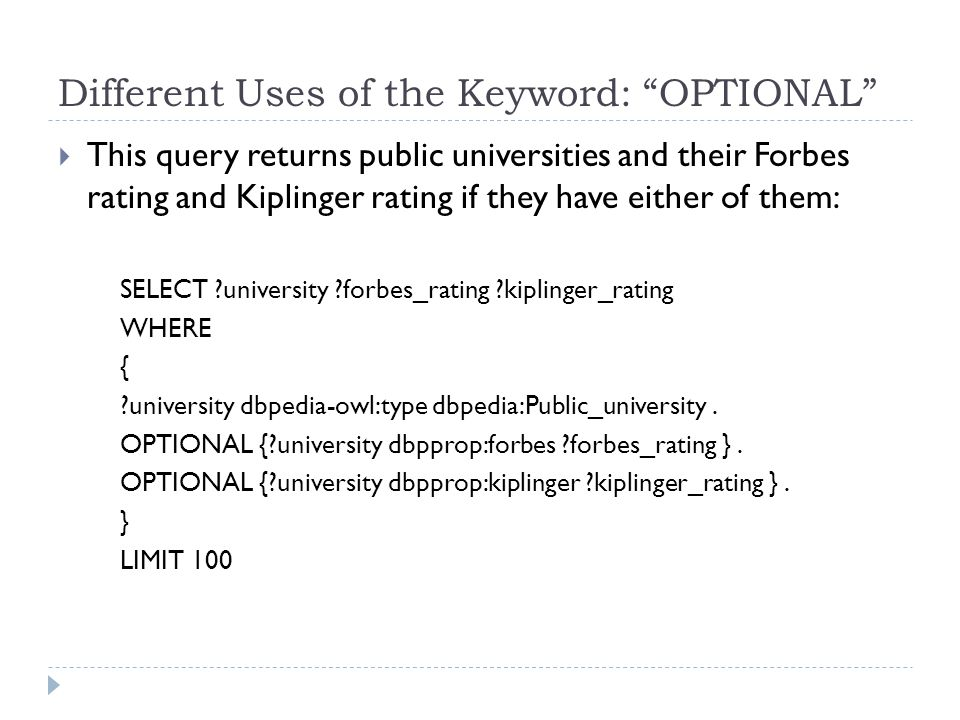 Different Uses of the Keyword: OPTIONAL  This query returns public universities and their Forbes rating and Kiplinger rating if they have either of them: SELECT ?university ?forbes_rating ?kiplinger_rating WHERE { ?university dbpedia-owl:type dbpedia:Public_university.