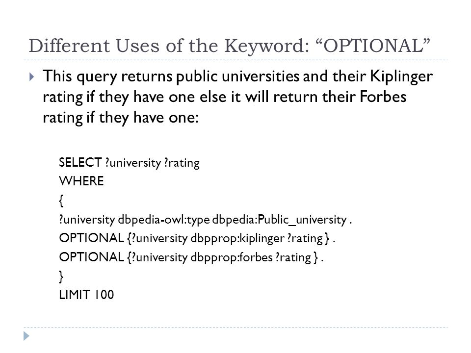 Different Uses of the Keyword: OPTIONAL  This query returns public universities and their Kiplinger rating if they have one else it will return their Forbes rating if they have one: SELECT ?university ?rating WHERE { ?university dbpedia-owl:type dbpedia:Public_university.