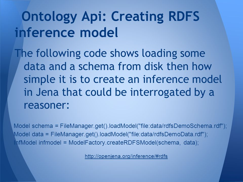 The following code shows loading some data and a schema from disk then how simple it is to create an inference model in Jena that could be interrogate