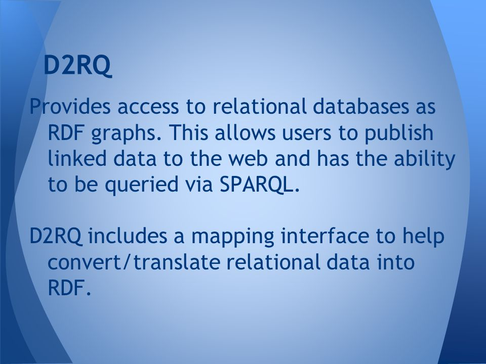 Provides access to relational databases as RDF graphs. This allows users to publish linked data to the web and has the ability to be queried via SPARQ