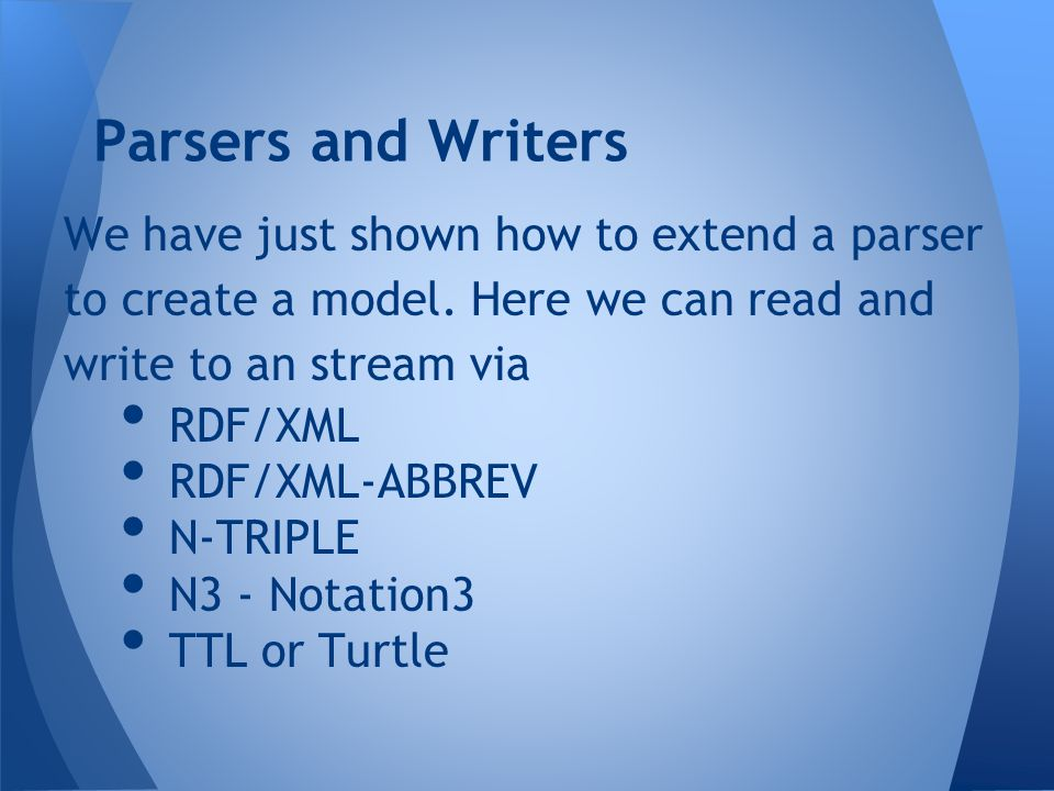 We have just shown how to extend a parser to create a model. Here we can read and write to an stream via RDF/XML RDF/XML-ABBREV N-TRIPLE N3 - Notation