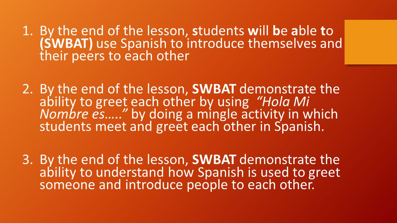 1.By the end of the lesson, students will be able to (SWBAT) use Spanish to introduce themselves and their peers to each other 2.By the end of the les