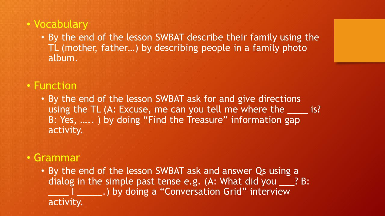 Language Analysis: What you do before you write an SLO Select the grammar topic Fine-tune: What is, isn't included, other meanings, negative form, question, typical Student problems Make sentences and choose one as a representative Decide on a situational context or text to teach the grammar form Analyse the form, meaning and use Write your student learning objective (SLO)