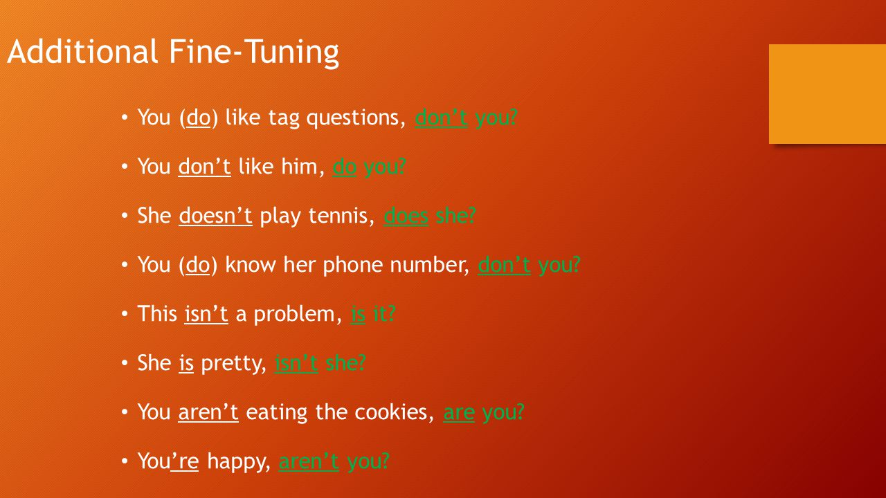 Additional Fine-Tuning You (do) like tag questions, don't you? You don't like him, do you? She doesn't play tennis, does she? You (do) know her phone