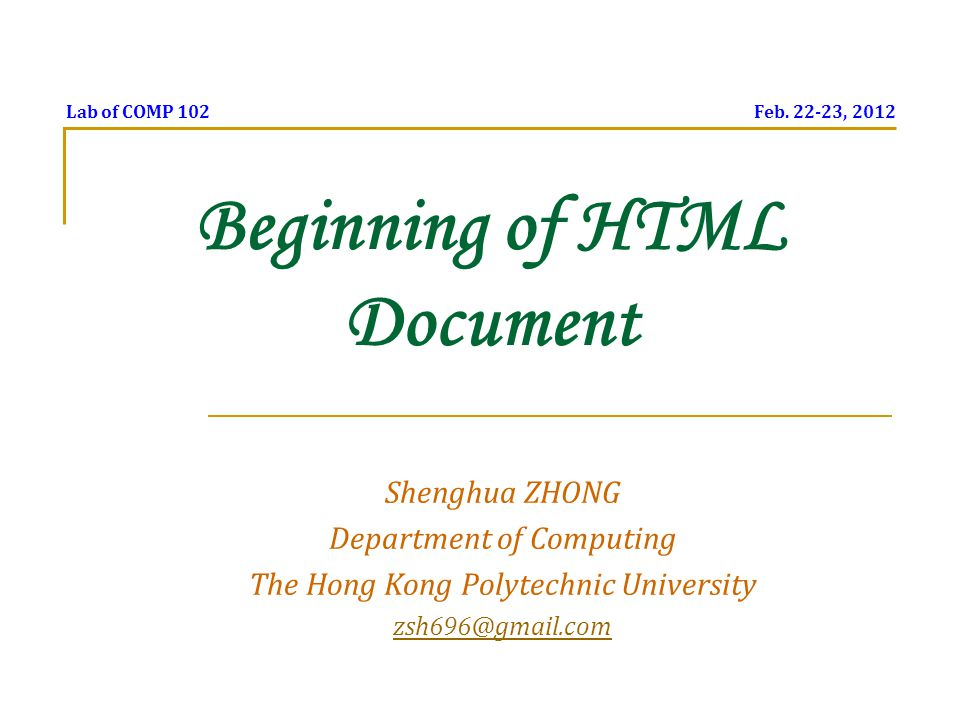 Beginning of HTML Document Shenghua ZHONG Department of Computing The Hong Kong Polytechnic University zsh696@gmail.com Lab of COMP 102 Feb. 22-23, 20