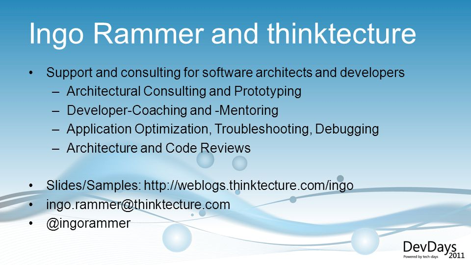 Ingo Rammer and thinktecture Support and consulting for software architects and developers –Architectural Consulting and Prototyping –Developer-Coaching and -Mentoring –Application Optimization, Troubleshooting, Debugging –Architecture and Code Reviews Slides/Samples: http://weblogs.thinktecture.com/ingo ingo.rammer@thinktecture.com @ingorammer