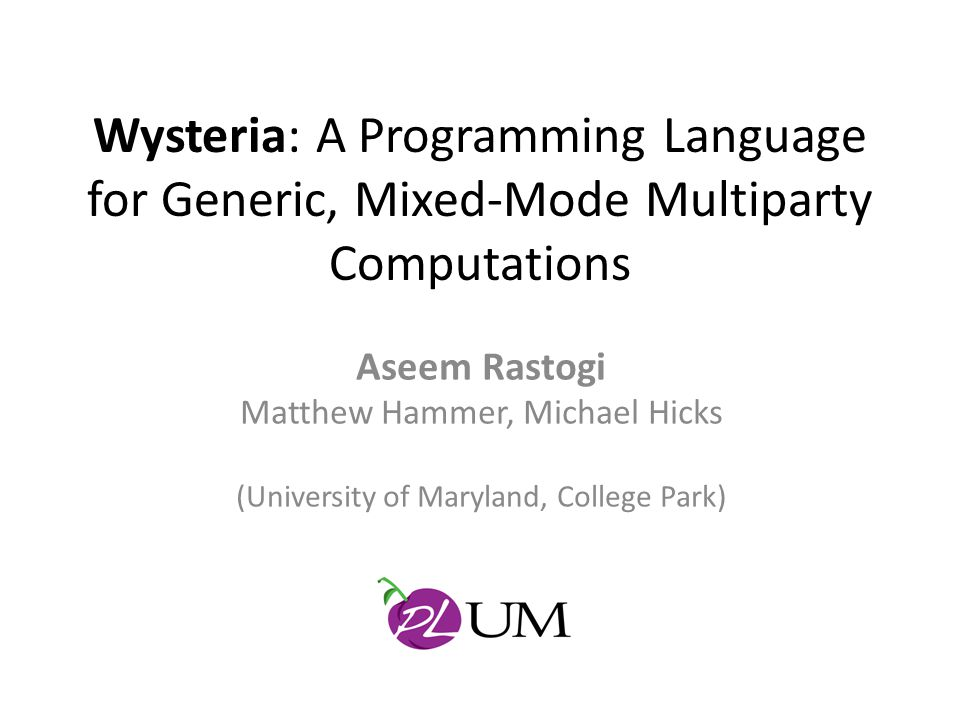 Wysteria Metatheory Formalized using λ -calculus with extensions Dependent type system Two operational semantics: – Single-threaded (SIMD style specification) – Multi-threaded (actual protocol runs) – Slicing judgment from single- to multi-threaded