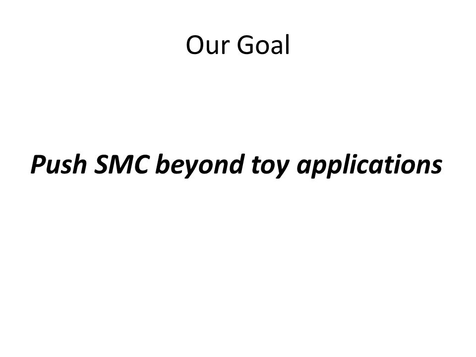 Our Goal Push SMC beyond toy applications