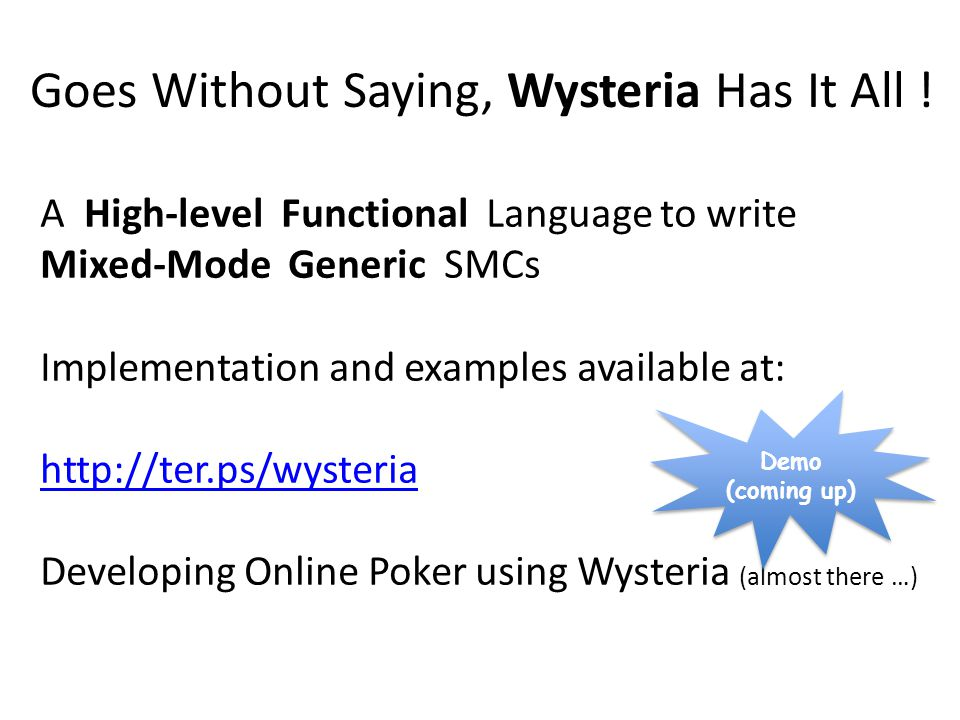 A High-level Functional Language to write Mixed-Mode Generic SMCs Implementation and examples available at: http://ter.ps/wysteria Developing Online Poker using Wysteria (almost there …) Goes Without Saying, Wysteria Has It All .