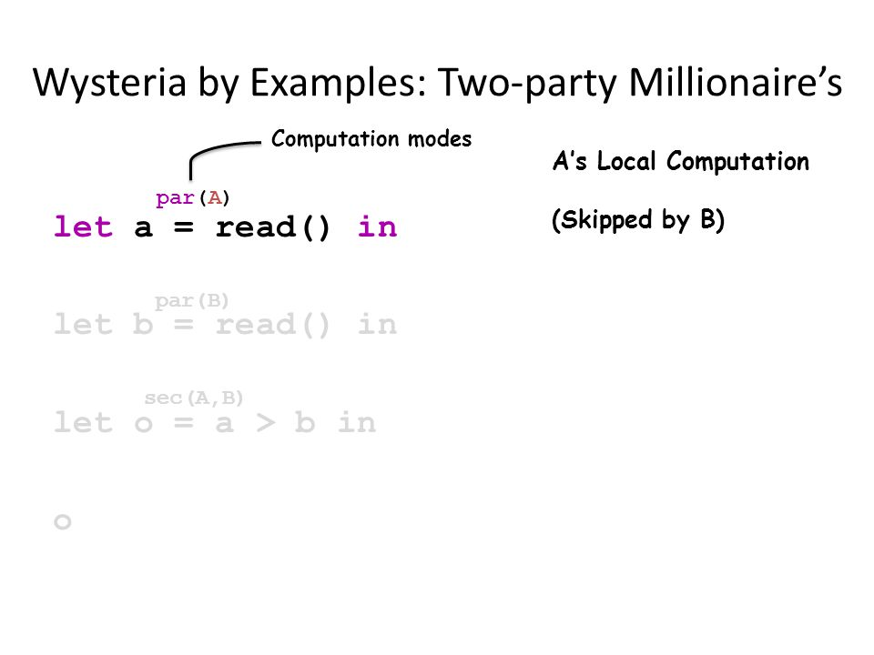 Wysteria by Examples: Two-party Millionaire's let a = read() in let b = read() in let o = a > b in o par(A) par(B) sec(A,B) A's Local Computation (Skipped by B) Computation modes