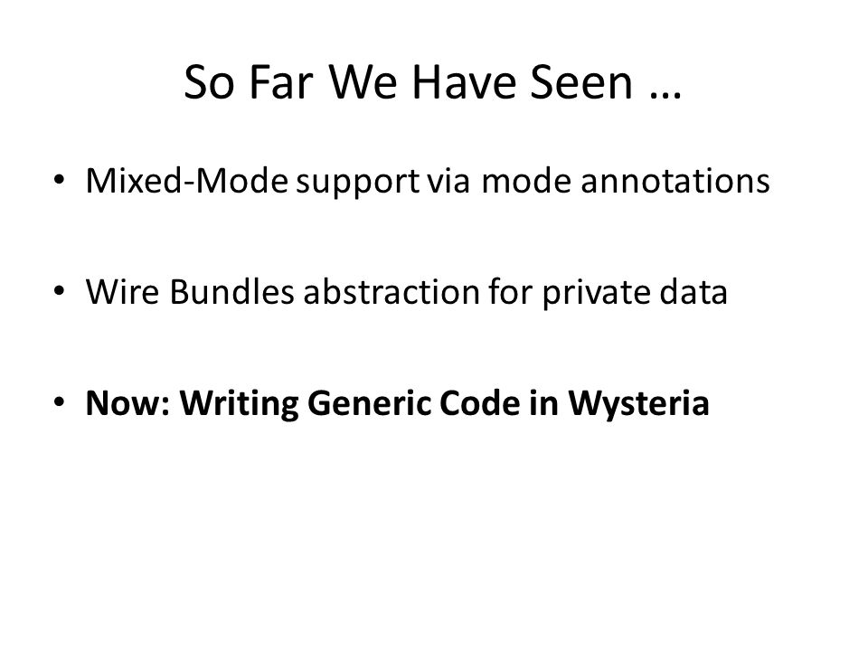 So Far We Have Seen … Mixed-Mode support via mode annotations Wire Bundles abstraction for private data Now: Writing Generic Code in Wysteria