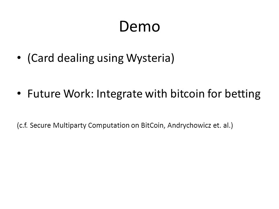 Demo (Card dealing using Wysteria) Future Work: Integrate with bitcoin for betting (c.f.