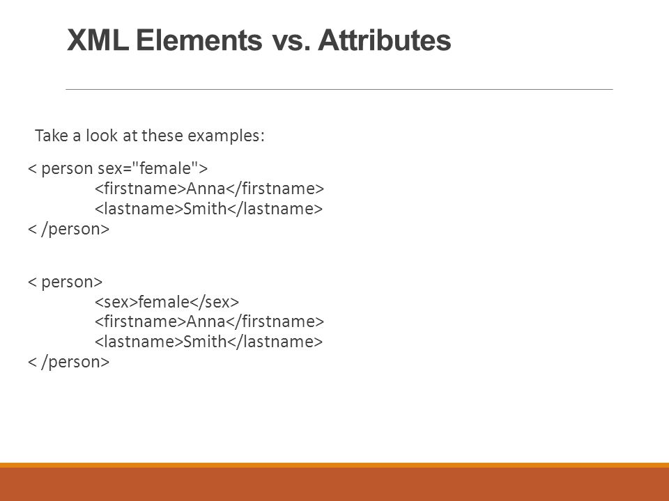 XML Elements vs. Attributes Take a look at these examples: Anna Smith female Anna Smith