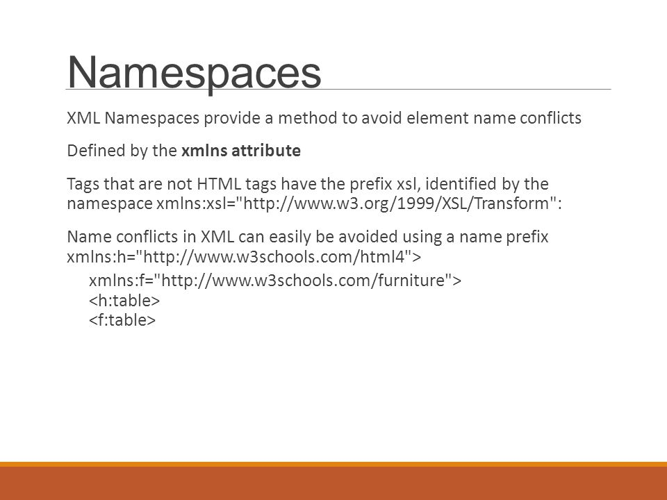 Namespaces XML Namespaces provide a method to avoid element name conflicts Defined by the xmlns attribute Tags that are not HTML tags have the prefix xsl, identified by the namespace xmlns:xsl= http://www.w3.org/1999/XSL/Transform : Name conflicts in XML can easily be avoided using a name prefix xmlns:h= http://www.w3schools.com/html4 > xmlns:f= http://www.w3schools.com/furniture >