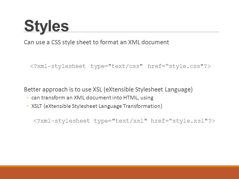 Styles Can use a CSS style sheet to format an XML document Better approach is to use XSL (eXtensible Stylesheet Language) ◦can transform an XML document into HTML, using ◦XSLT (eXtensible Stylesheet Language Transformation)