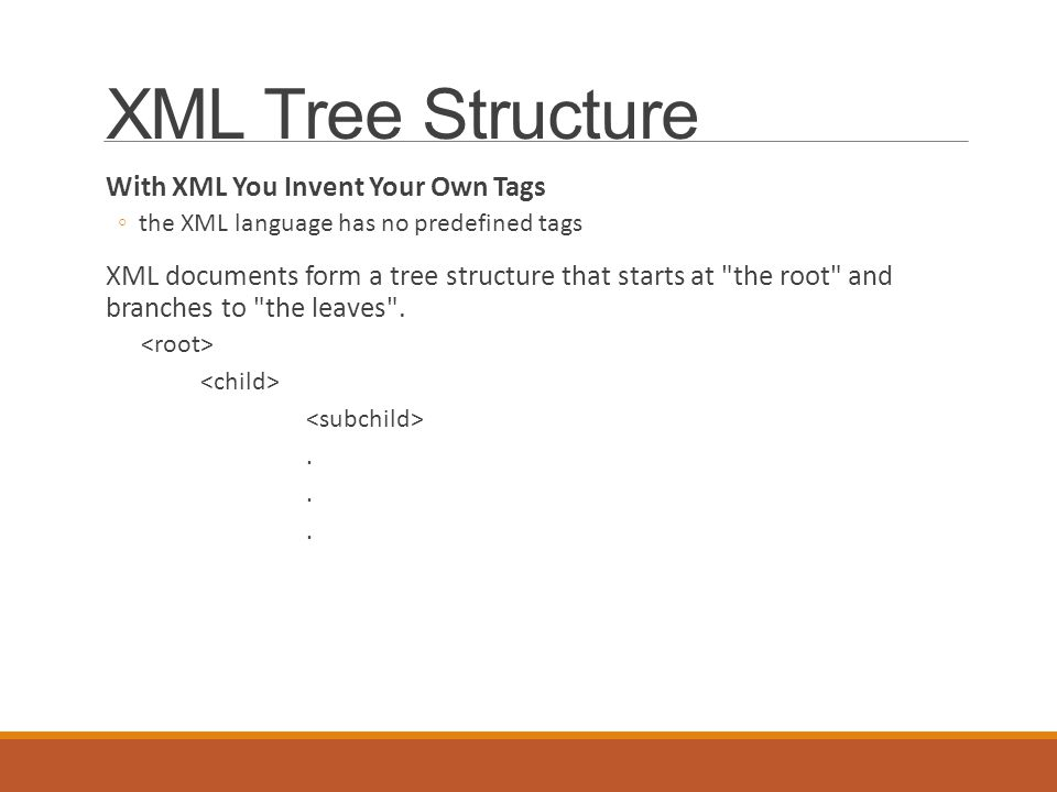 XML Tree Structure With XML You Invent Your Own Tags ◦the XML language has no predefined tags XML documents form a tree structure that starts at the root and branches to the leaves ..