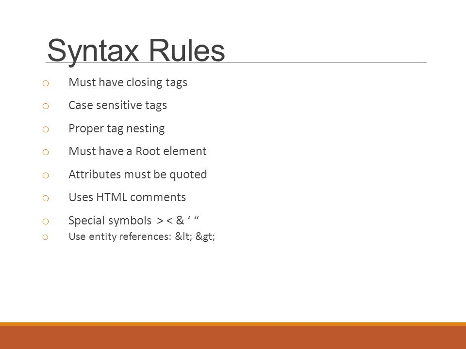 Syntax Rules o Must have closing tags o Case sensitive tags o Proper tag nesting o Must have a Root element o Attributes must be quoted o Uses HTML comments o Special symbols > < & ' o Use entity references: < >