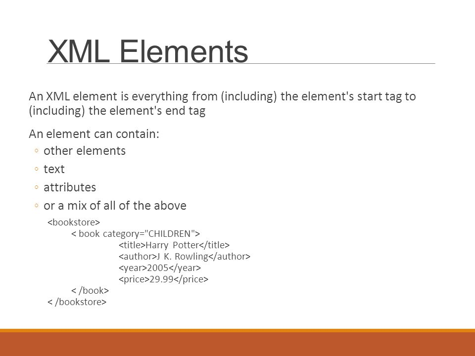 XML Elements An XML element is everything from (including) the element s start tag to (including) the element s end tag An element can contain: ◦other elements ◦text ◦attributes ◦or a mix of all of the above Harry Potter J K.