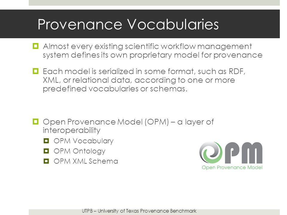 Provenance Vocabularies  Almost every existing scientific workflow management system defines its own proprietary model for provenance  Each model is serialized in some format, such as RDF, XML, or relational data, according to one or more predefined vocabularies or schemas.
