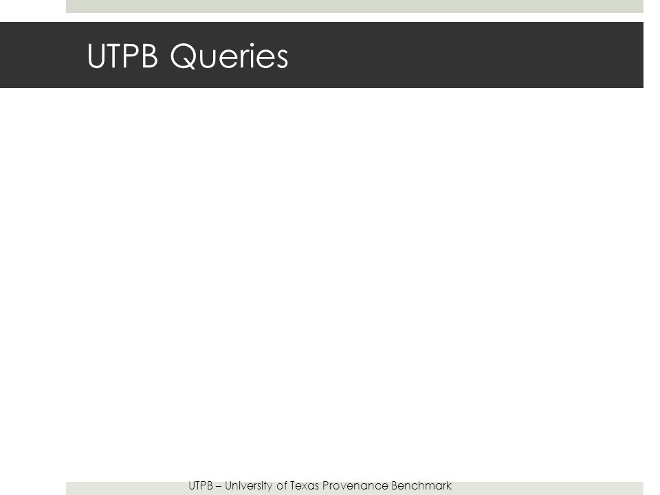 UTPB Queries UTPB – University of Texas Provenance Benchmark