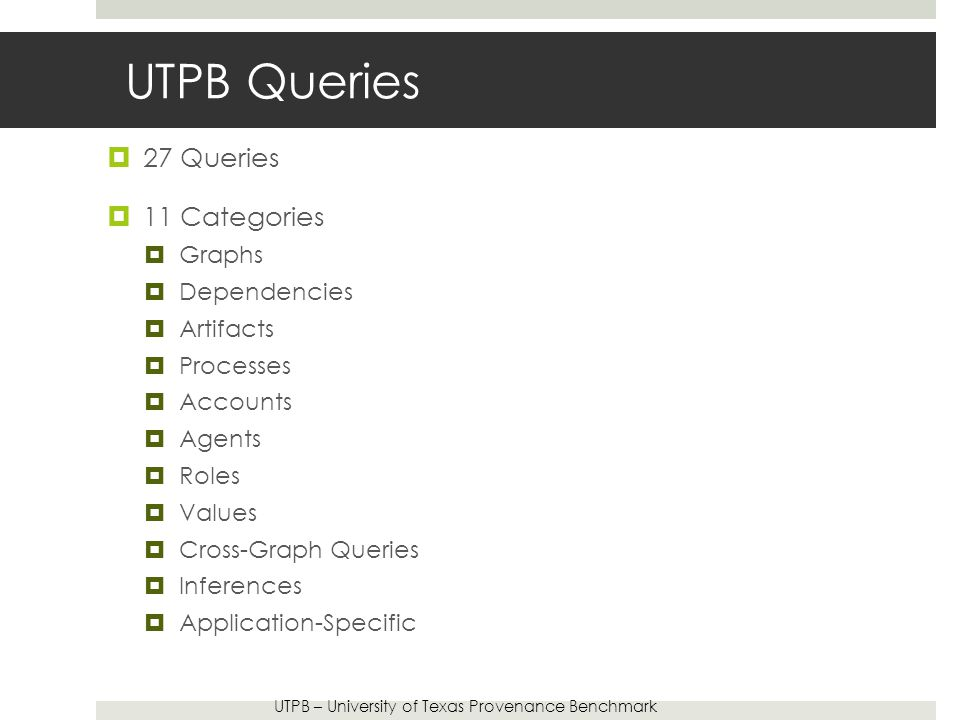 UTPB Queries  27 Queries  11 Categories  Graphs  Dependencies  Artifacts  Processes  Accounts  Agents  Roles  Values  Cross-Graph Queries  Inferences  Application-Specific UTPB – University of Texas Provenance Benchmark