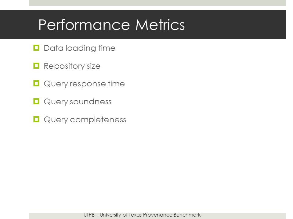 Performance Metrics  Data loading time  Repository size  Query response time  Query soundness  Query completeness UTPB – University of Texas Provenance Benchmark
