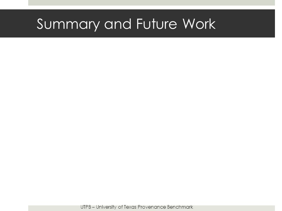 Summary and Future Work UTPB – University of Texas Provenance Benchmark
