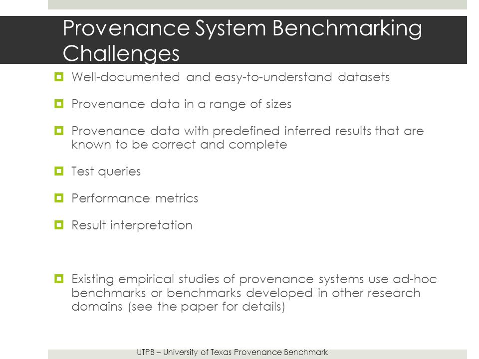 Provenance System Benchmarking Challenges  Well-documented and easy-to-understand datasets  Provenance data in a range of sizes  Provenance data with predefined inferred results that are known to be correct and complete  Test queries  Performance metrics  Result interpretation  Existing empirical studies of provenance systems use ad-hoc benchmarks or benchmarks developed in other research domains (see the paper for details) UTPB – University of Texas Provenance Benchmark