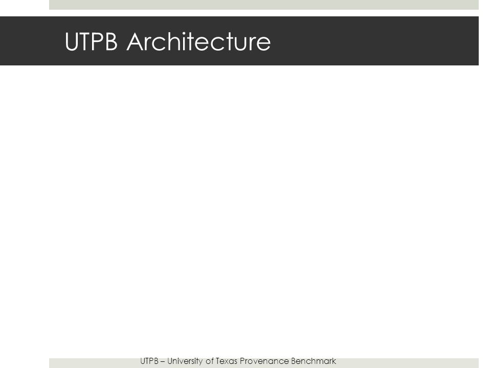 UTPB Architecture UTPB – University of Texas Provenance Benchmark