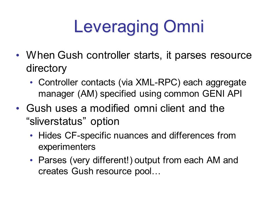 Leveraging Omni When Gush controller starts, it parses resource directory Controller contacts (via XML-RPC) each aggregate manager (AM) specified using common GENI API Gush uses a modified omni client and the sliverstatus option Hides CF-specific nuances and differences from experimenters Parses (very different!) output from each AM and creates Gush resource pool…